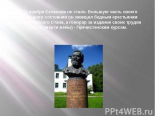 2(15) ноября Сеченова не стало. Большую часть своего небольшого состояния он зав