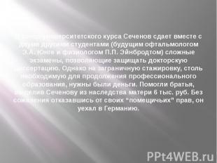 В конце университетского курса Сеченов сдает вместе с двумя другими студентами (