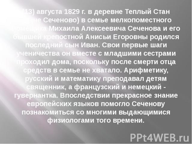 (13) августа 1829 г. в деревне Теплый Стан (ныне Сеченово) в семье мелкопоместного помещика Михаила Алексеевича Сеченова и его бывшей крепостной Анисьи Егоровны родился последний сын Иван. Свои первые шаги ученичества он вместе с младшими сестрами п…