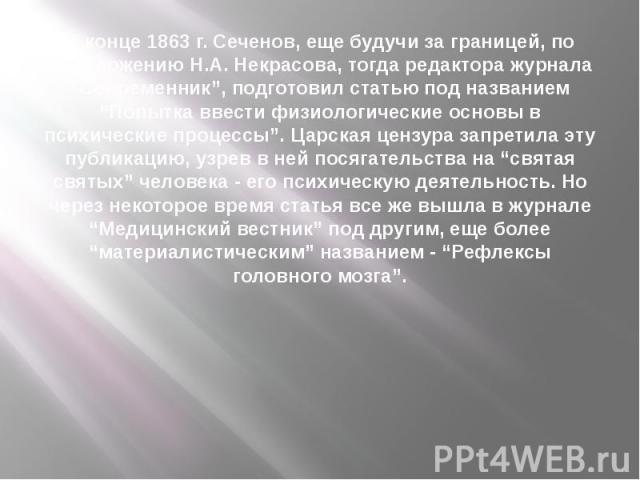 """В конце 1863 г. Сеченов, еще будучи за границей, по предложению Н.А. Некрасова, тогда редактора журнала """"Современник"""", подготовил статью под названием """"Попытка ввести физиологические основы в психические процессы"""". Царская цензура запретила эту публ…"""