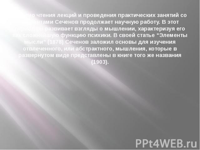 """Помимо чтения лекций и проведения практических занятий со студентами Сеченов продолжает научную работу. В этот период он развивает взгляды о мышлении, характеризуя его как сложнейшую функцию психики. В своей статье """"Элементы мысли"""" (1878) Сеченов за…"""