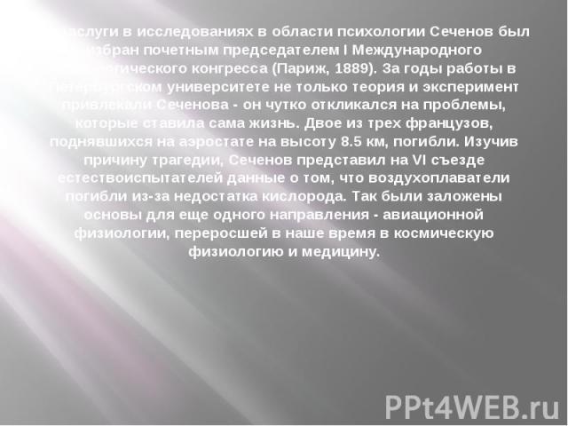 За заслуги в исследованиях в области психологии Сеченов был избран почетным председателем I Международного психологического конгресса (Париж, 1889). За годы работы в Петербургском университете не только теория и эксперимент привлекали Сеченова - он …