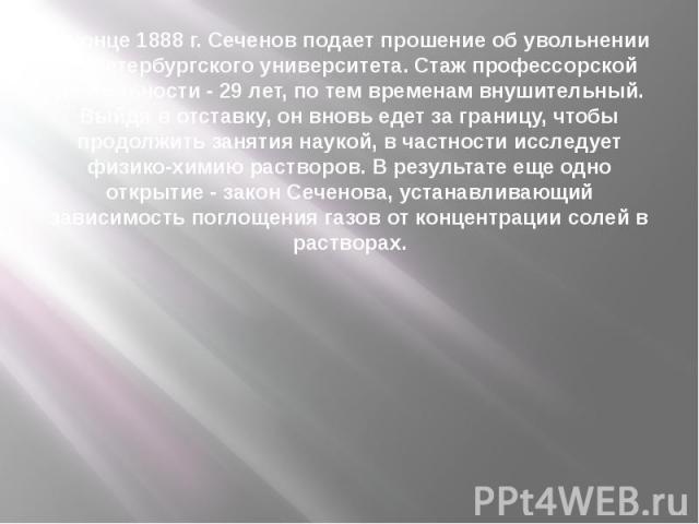В конце 1888 г. Сеченов подает прошение об увольнении из Петербургского университета. Стаж профессорской деятельности - 29 лет, по тем временам внушительный. Выйдя в отставку, он вновь едет за границу, чтобы продолжить занятия наукой, в частности ис…