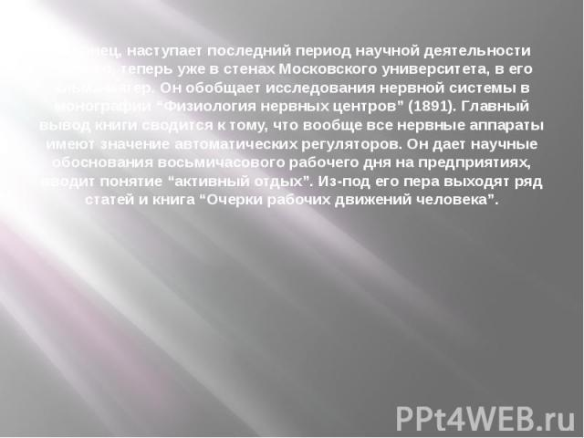 """Наконец, наступает последний период научной деятельности ученого, теперь уже в стенах Московского университета, в его альма-матер. Он обобщает исследования нервной системы в монографии """"Физиология нервных центров"""" (1891). Главный вывод книги сводитс…"""