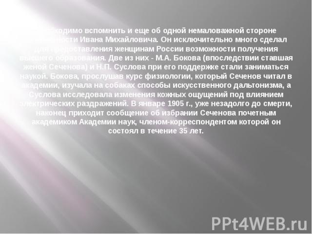 Необходимо вспомнить и еще об одной немаловажной стороне деятельности Ивана Михайловича. Он исключительно много сделал для предоставления женщинам России возможности получения высшего образования. Две из них - М.А. Бокова (впоследствии ставшая женой…