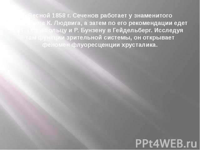 Весной 1858 г. Сеченов работает у знаменитого физиолога К. Людвига, а затем по его рекомендации едет к Г. Гельмгольцу и Р. Бунзену в Гейдельберг. Исследуя там функции зрительной системы, он открывает феномен флуоресценции хрусталика.