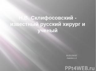 Н.В. Склифосовский - известный русский хирург и ученый ВЫПОЛНИЛ Аникин А.Д.
