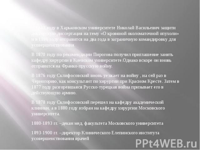 В 1863 году в Харьковском университете Николай Васильевич защити докторскую диссертация на тему «О кровяной околоматочной опухоли» и в 1886 году отправится на два года в заграничную командировку для усовершенствования. В 1870 году по рекомендации Пи…