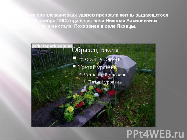 Несколько апоплексических ударов прервали жизнь выдающегося хирурга. 30 ноября 1904 года в час ночи Николая Васильевича Склифосовского не стало. Похоронен в селе Яковцы.