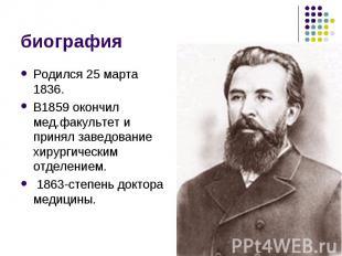 биография Родился 25 марта 1836. В1859 окончил мед.факультет и принял заведовани