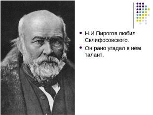 Н.И.Пирогов любил Склифосовского. Он рано угадал в нем талант.