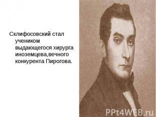 Склифосовский стал учеником выдающегося хирурга иноземцева,вечного конкурента Пи