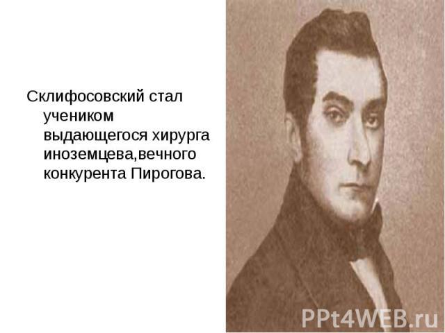 Склифосовский стал учеником выдающегося хирурга иноземцева,вечного конкурента Пирогова.