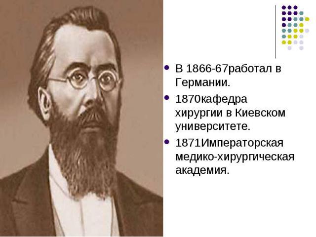 В 1866-67работал в Германии. 1870кафедра хирургии в Киевском университете. 1871Императорская медико-хирургическая академия.