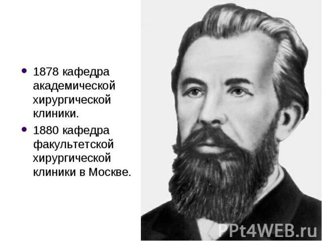 1878 кафедра академической хирургической клиники. 1880 кафедра факультетской хирургической клиники в Москве.