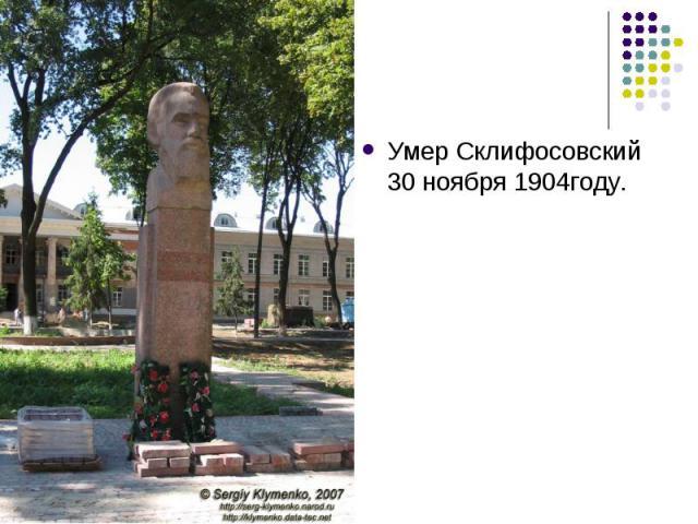 Умер Склифосовский 30 ноября 1904году.