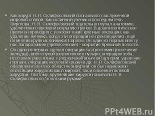 Как хирург Н. В. Склифосовский пользовался заслуженной мировой славой. Как истин