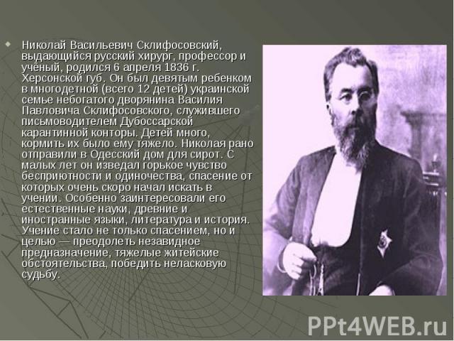 Николай Васильевич Склифосовский, выдающийся русский хирург, профессор и учёный, родился 6 апреля 1836 г. Херсонской губ. Он был девятым ребенком в многодетной (всего 12 детей) украинской семье небогатого дворянина Василия Павловича Склифосовского, …