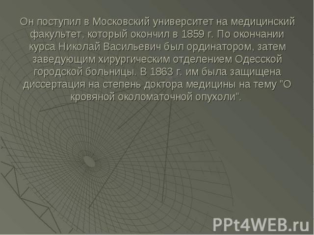 Он поступил в Московский университет на медицинский факультет, который окончил в 1859 г. По окончании курса Николай Васильевич был ординатором, затем заведующим хирургическим отделением Одесской городской больницы. В 1863 г. им была защищена диссерт…