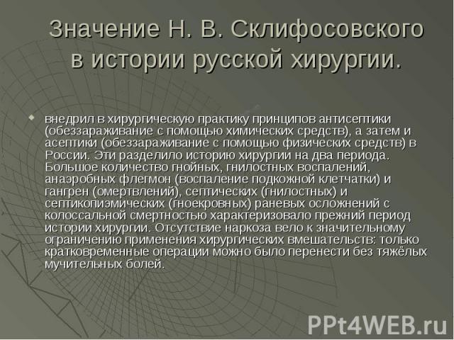 Значение Н. В. Склифосовского в истории русской хирургии. внедрил в хирургическую практику принципов антисептики (обеззараживание с помощью химических средств), а затем и асептики (обеззараживание с помощью физических средств) в России. Эти разделил…