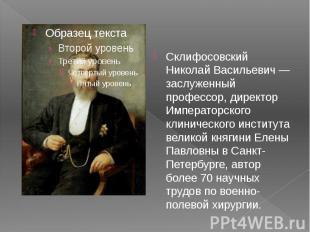 Склифосовский Николай Васильевич — заслуженный профессор, директор Императорског