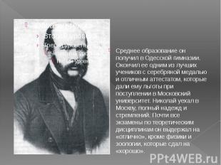 Среднее образование он получил в Одесской гимназии. Окончил ее одним из лучших у