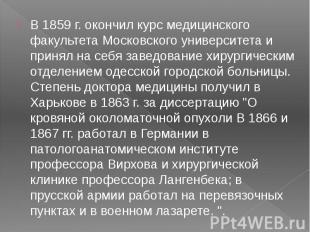 В 1859 г. окончил курс медицинского факультета Московского университета и принял