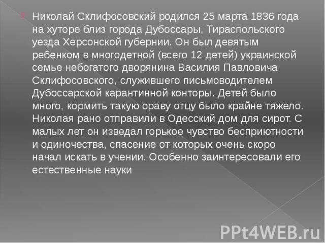 Николай Склифосовский родился 25 марта 1836 года на хуторе близ города Дубоссары, Тираспольского уезда Херсонской губернии. Он был девятым ребенком в многодетной (всего 12 детей) украинской семье небогатого дворянина Василия Павловича Склифосовского…