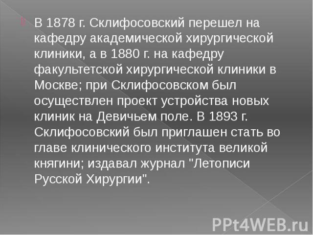 В 1878 г. Склифосовский перешел на кафедру академической хирургической клиники, а в 1880 г. на кафедру факультетской хирургической клиники в Москве; при Склифосовском был осуществлен проект устройства новых клиник на Девичьем поле. В 1893 г. Склифос…
