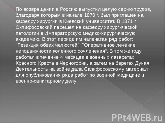 По возвращении в Россию выпустил целую серию трудов, благодаря которым в начале 1870 г. был приглашен на кафедру хирургии в Киевский университет. В 1871 г. Склифосовский перешел на кафедру хирургической патологии в Императорскую медико-хирургическую…