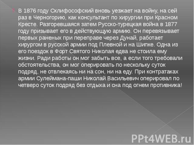 В 1876 году Склифософский вновь уезжает на войну, на сей раз в Черногорию, как консультант по хирургии при Красном Кресте. Разгоревшаяся затем Русско-турецкая война в 1877 году призывает его в действующую армию. Он перевязывает первых раненых при пе…