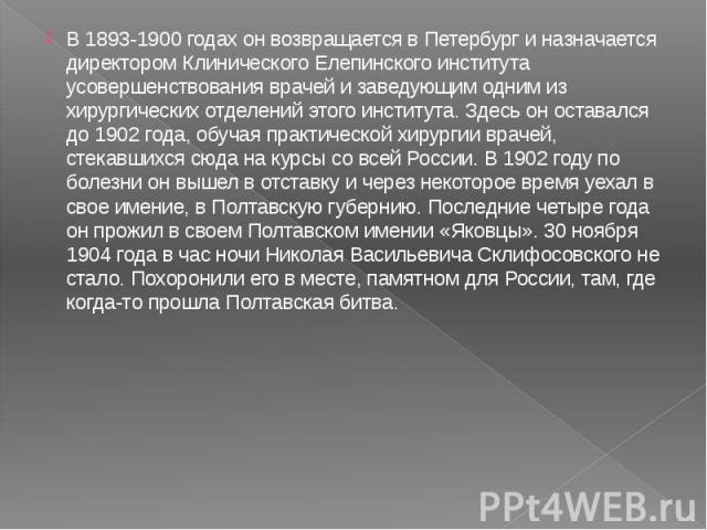 В 1893-1900 годах он возвращается в Петербург и назначается директором Клинического Елепинского института усовершенствования врачей и заведующим одним из хирургических отделений этого института. Здесь он оставался до 1902 года, обучая практической х…