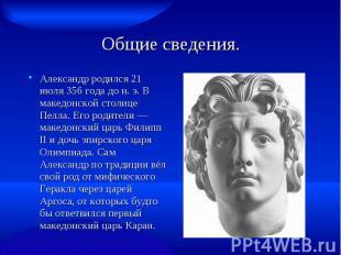 Общие сведения. Александр родился 21 июля 356 года до н. э. В македонской столиц