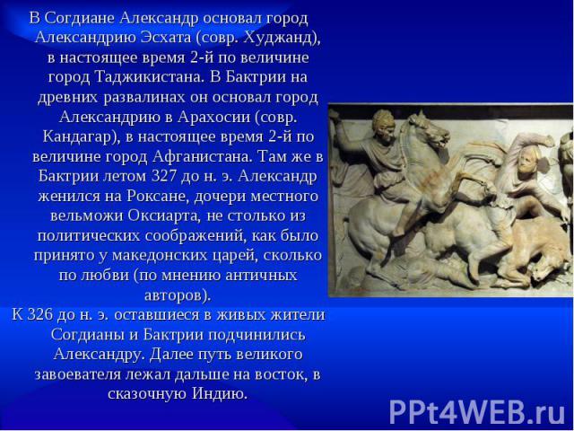 В Согдиане Александр основал город Александрию Эсхата (совр. Худжанд), в настоящее время 2-й по величине город Таджикистана. В Бактрии на древних развалинах он основал город Александрию в Арахосии (совр. Кандагар), в настоящее время 2-й по величине …