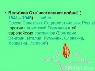 Вели кая Оте чественная война (1941—1945)— война Союза Советских Социалист