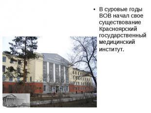 В суровые годы ВОВ начал свое существование Красноярский государственный медицин