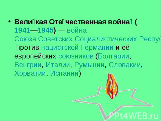 Вели кая Оте чественная война (1941—1945)— война Союза Советских Социалистических Республик против нацистской Германии и её европейских союзников (Болгарии, Венгрии, Италии, Румынии, Словакии, Хорватии, Испании) Вели кая Оте чественная война (…