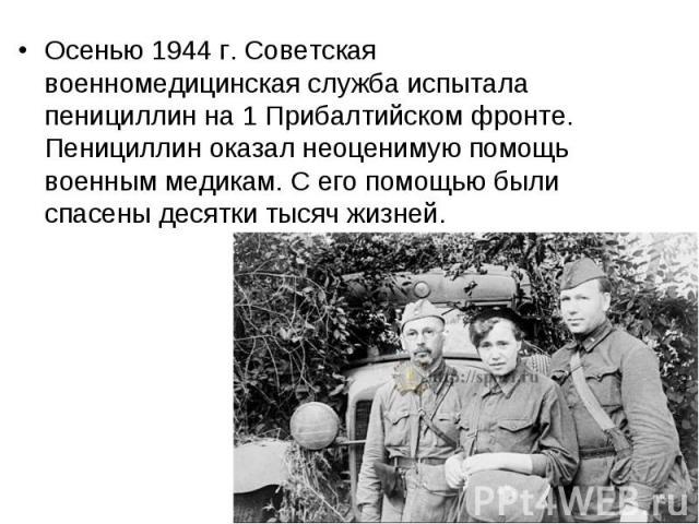 Осенью 1944 г. Советская военномедицинская служба испытала пенициллин на 1 Прибалтийском фронте. Пенициллин оказал неоценимую помощь военным медикам. С его помощью были спасены десятки тысяч жизней. Осенью 1944 г. Советская военномедицинская служба …