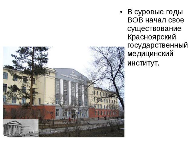 В суровые годы ВОВ начал свое существование Красноярский государственный медицинский институт. В суровые годы ВОВ начал свое существование Красноярский государственный медицинский институт.
