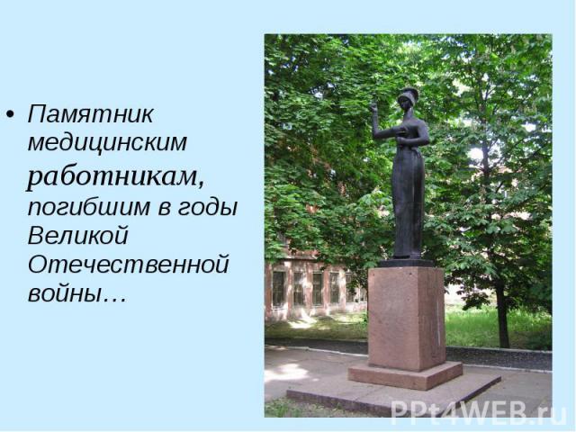 Памятник медицинским работникам, погибшим в годы Великой Отечественной войны… Памятник медицинским работникам, погибшим в годы Великой Отечественной войны…