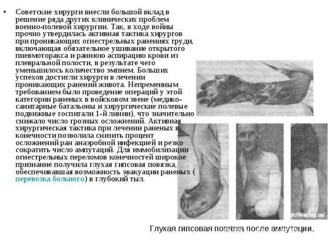 Советские хирурги внесли большой вклад в решение ряда других клинических проблем военно-полевой хирургии. Так, в ходе войны прочно утвердилась активная тактика хирургов при проникающих огнестрельных ранениях груди, включающая обязательное ушивание о…