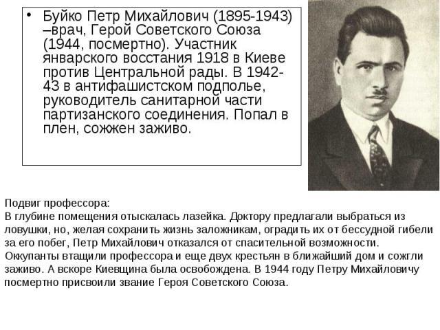 Буйко Петр Михайлович (1895-1943) –врач, Герой Советского Союза (1944, посмертно). Участник январского восстания 1918 в Киеве против Центральной рады. В 1942-43 в антифашистском подполье, руководитель санитарной части партизанского соединения. Попал…