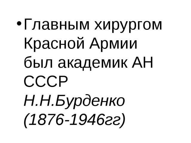 Главным хирургом Красной Армии был академик АН СССР Н.Н.Бурденко (1876-1946гг) Главным хирургом Красной Армии был академик АН СССР Н.Н.Бурденко (1876-1946гг)