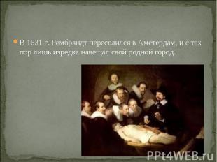 В 1631 г. Рембрандт переселился в Амстердам, и с тех пор лишь изредка навещал св