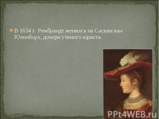 В 1634 г. Рембрандт женился на Саскии ван Юленборх, дочери ученого юриста. В 163
