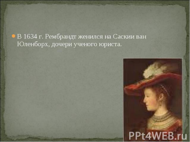 В 1634 г. Рембрандт женился на Саскии ван Юленборх, дочери ученого юриста. В 1634 г. Рембрандт женился на Саскии ван Юленборх, дочери ученого юриста.