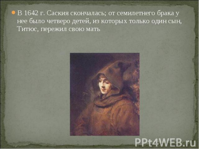 В 1642 г. Саския скончалась; от семилетнего брака у нее было четверо детей, из которых только один сын, Титюс, пережил свою мать В 1642 г. Саския скончалась; от семилетнего брака у нее было четверо детей, из которых только один сын, Титюс, пережил с…