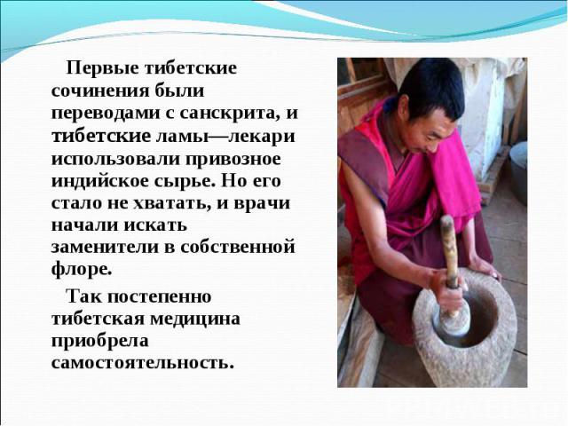 Первые тибетские сочинения были переводами с санскрита, и тибетские ламы—лекари использовали привозное индийское сырье. Но его стало не хватать, и врачи начали искать заменители в собственной флоре. Первые тибетские сочинения были переводами с санск…