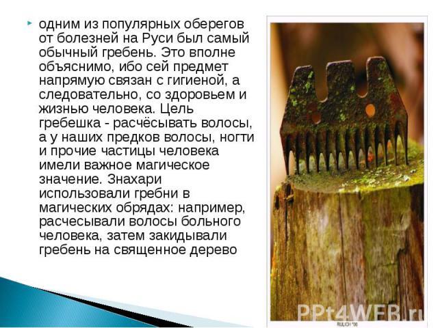 одним из популярных оберегов от болезней на Руси был самый обычный гребень. Это вполне объяснимо, ибо сей предмет напрямую связан с гигиеной, а следовательно, со здоровьем и жизнью человека. Цель гребешка - расчёсывать волосы, а у наших предков воло…