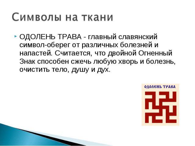 ОДОЛЕНЬ ТРАВА - главный славянский символ-оберег от различных болезней и напастей. Считается, что двойной Огненный Знак способен сжечь любую хворь и болезнь, очистить тело, душу и дух. ОДОЛЕНЬ ТРАВА - главный славянский символ-оберег от различных бо…